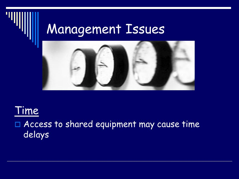 Management Issues Time Access to shared equipment may cause time delays