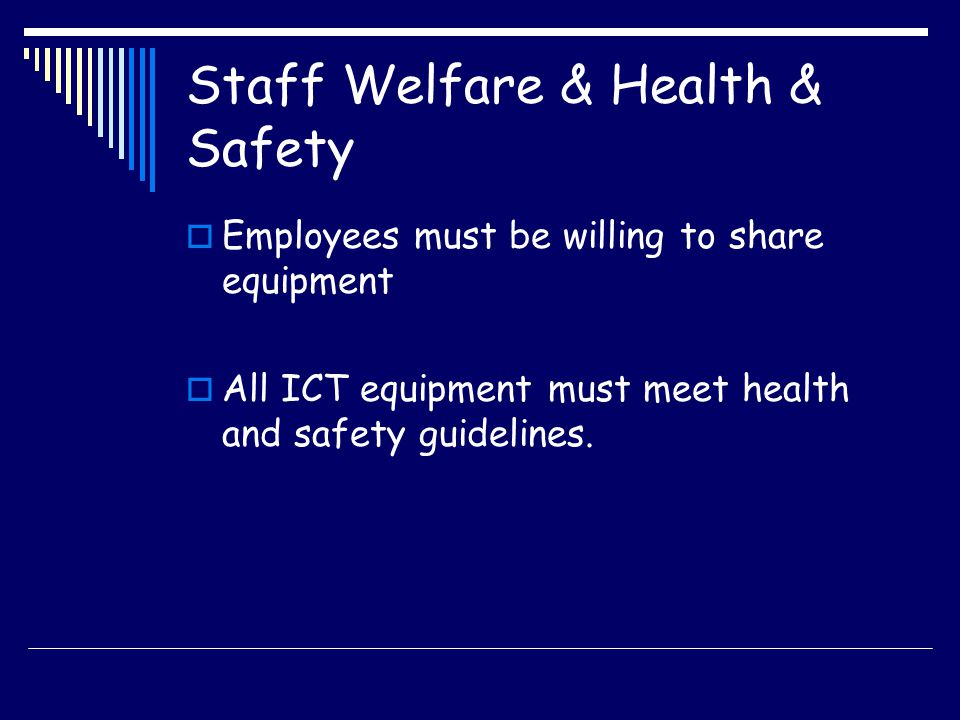 Staff Welfare & Health & Safety Employees must be willing to share equipment All ICT equipment must meet health and safety guidelines.