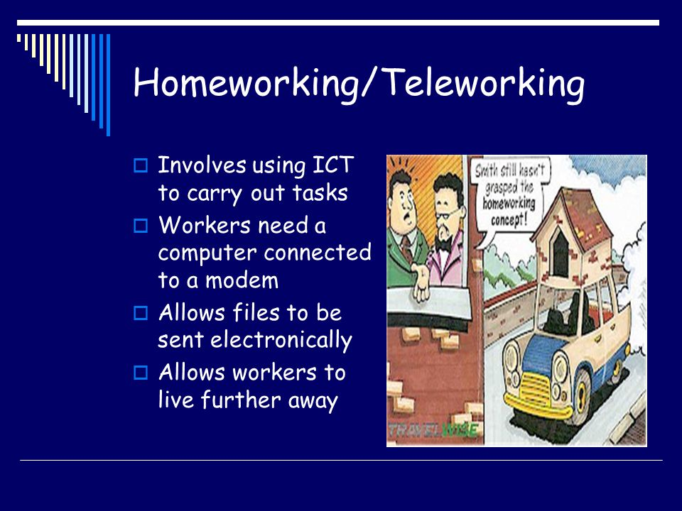 Homeworking/Teleworking Involves using ICT to carry out tasks Workers need a computer connected to a modem Allows files to be sent electronically Allo