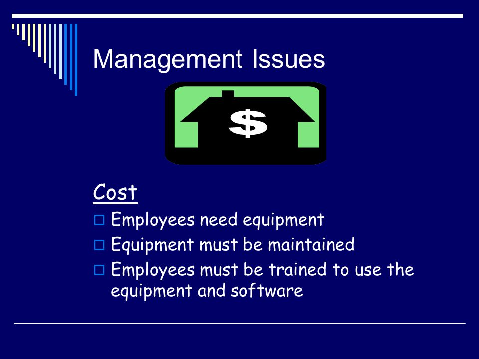 Management Issues Cost Employees need equipment Equipment must be maintained Employees must be trained to use the equipment and software