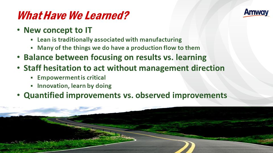 What Have We Learned? New concept to IT Lean is traditionally associated with manufacturing Many of the things we do have a production flow to them Ba