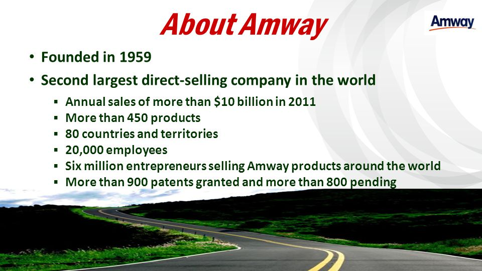 About Amway Founded in 1959 Second largest direct-selling company in the world Annual sales of more than $10 billion in 2011 More than 450 products 80