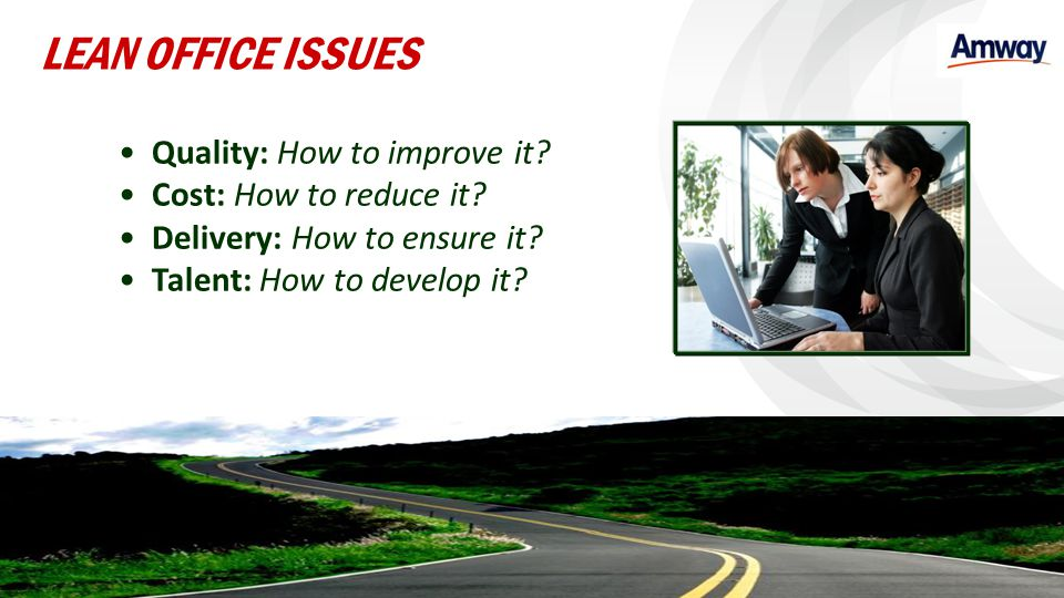 Quality: How to improve it? Cost: How to reduce it? Delivery: How to ensure it? Talent: How to develop it? LEAN OFFICE ISSUES