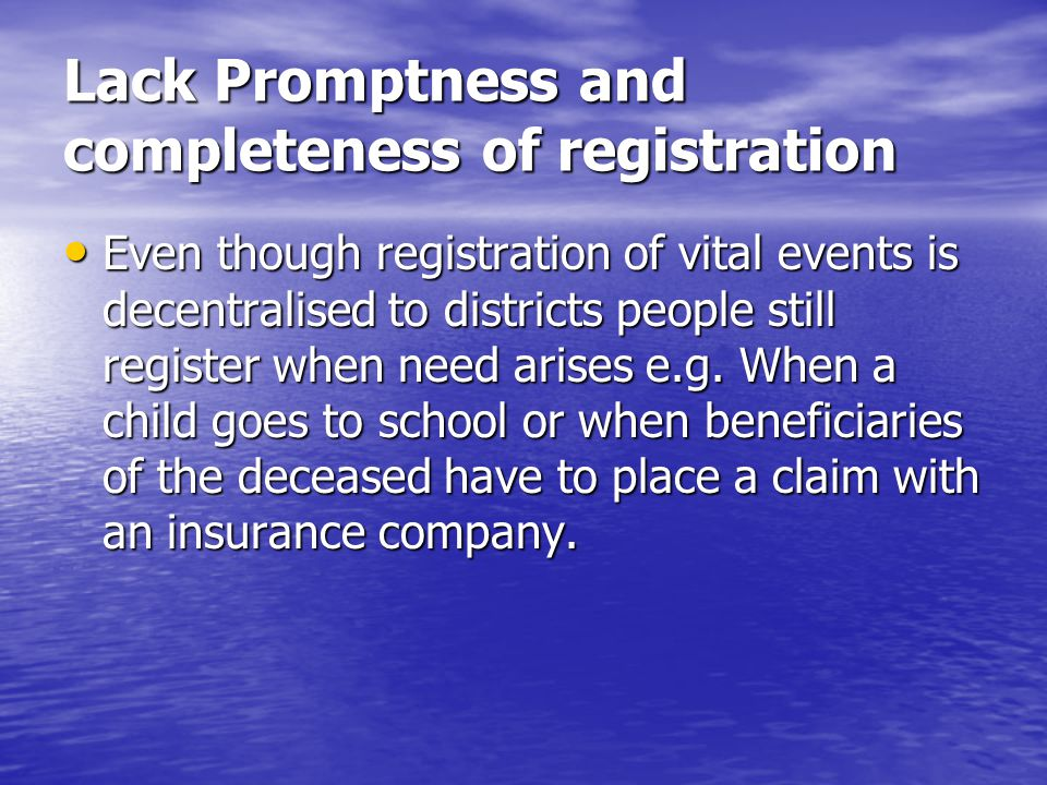Lack Promptness and completeness of registration Even though registration of vital events is decentralised to districts people still register when need arises e.g.