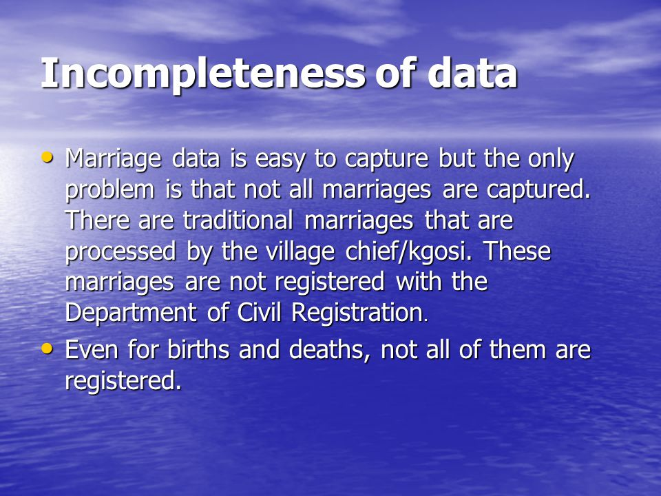 Incompleteness of data Marriage data is easy to capture but the only problem is that not all marriages are captured.