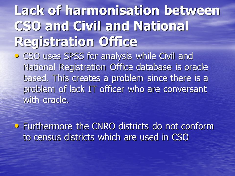 Lack of harmonisation between CSO and Civil and National Registration Office CSO uses SPSS for analysis while Civil and National Registration Office database is oracle based.