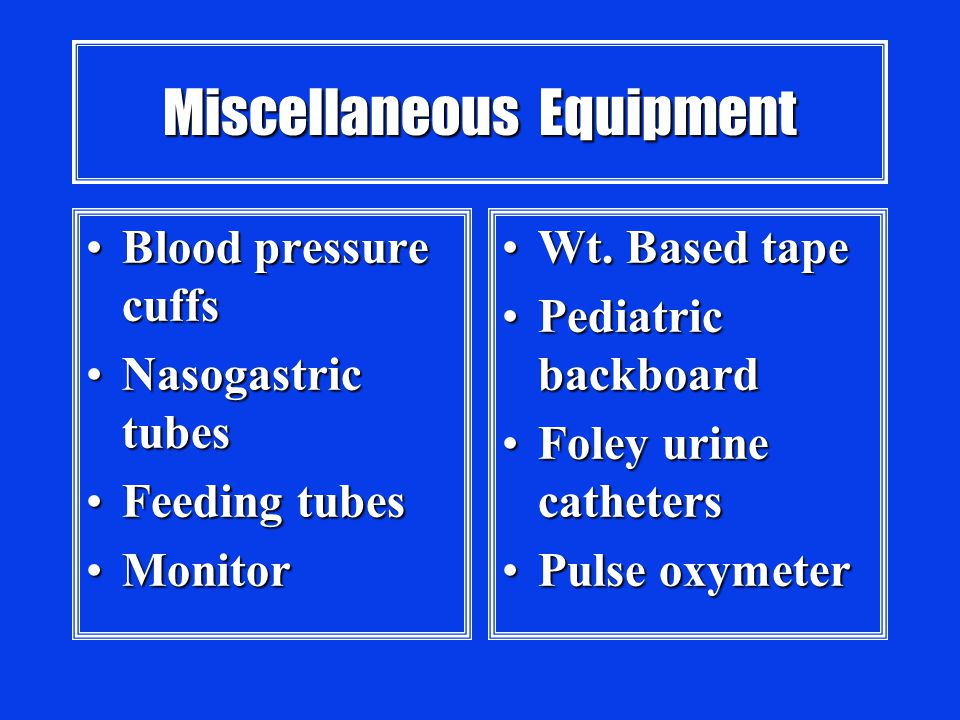 Miscellaneous Equipment Blood pressure cuffsBlood pressure cuffs Nasogastric tubesNasogastric tubes Feeding tubesFeeding tubes MonitorMonitor Wt.