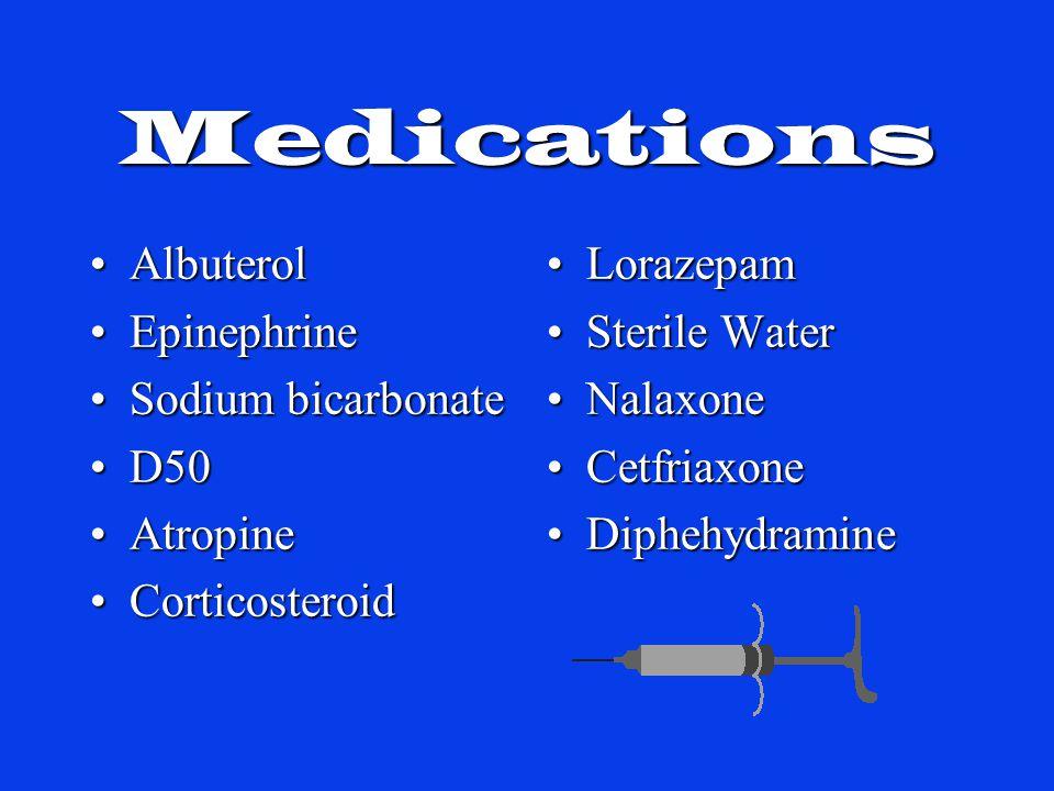 Medications LorazepamLorazepam Sterile WaterSterile Water NalaxoneNalaxone CetfriaxoneCetfriaxone DiphehydramineDiphehydramine AlbuterolAlbuterol EpinephrineEpinephrine Sodium bicarbonateSodium bicarbonate D50D50 AtropineAtropine CorticosteroidCorticosteroid