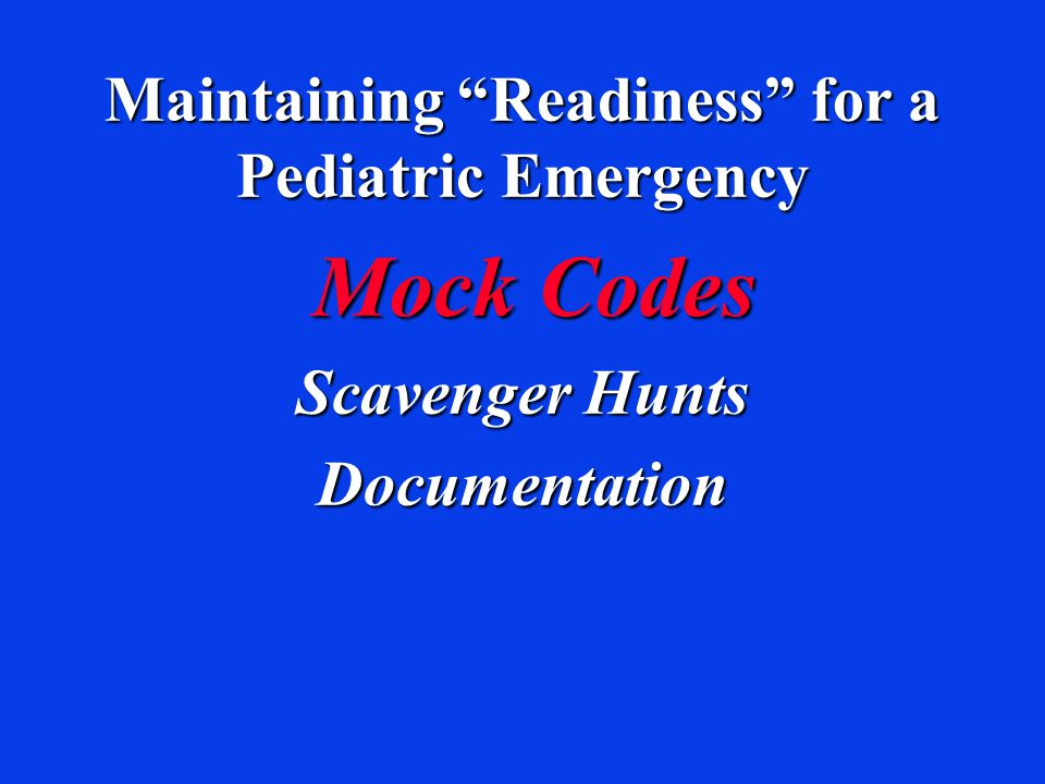 Maintaining Readiness for a Pediatric Emergency Mock Codes Mock Codes Scavenger Hunts Documentation