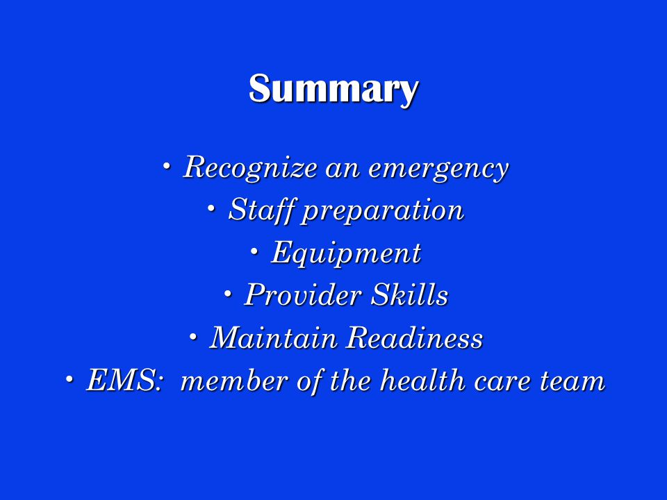 Summary Recognize an emergency Recognize an emergency Staff preparation Staff preparation Equipment Equipment Provider Skills Provider Skills Maintain Readiness Maintain Readiness EMS: member of the health care team EMS: member of the health care team