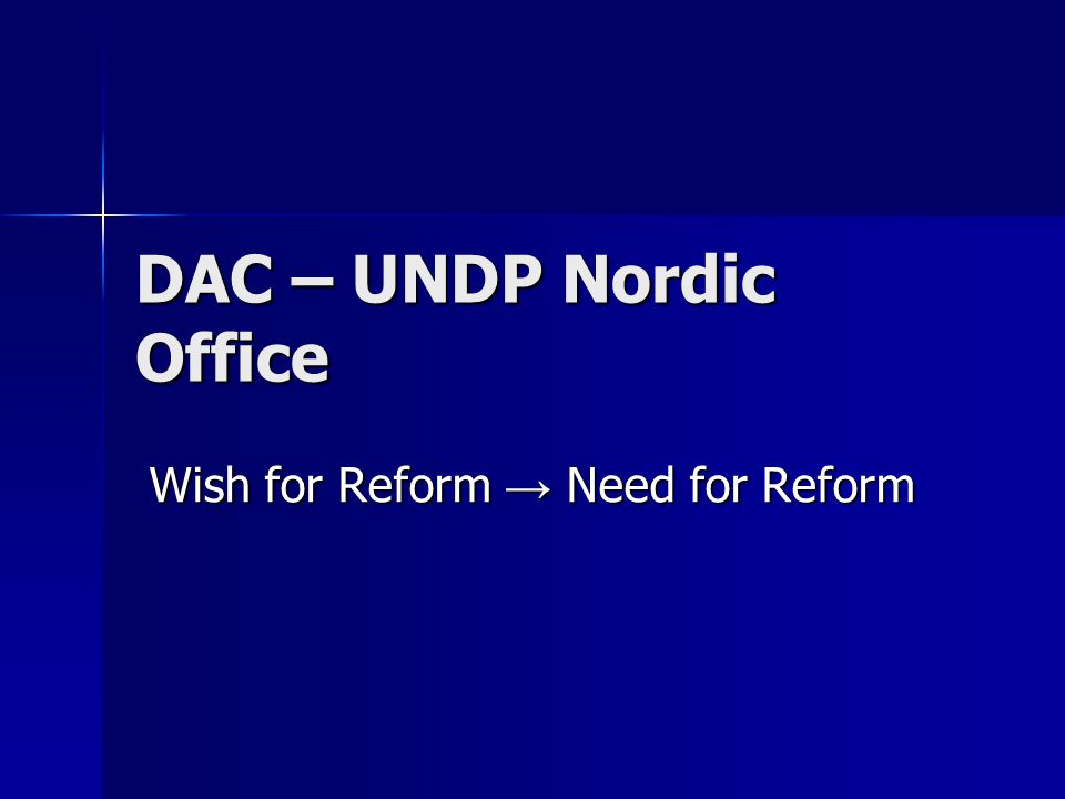DAC – UNDP Nordic Office Wish for Reform Need for Reform