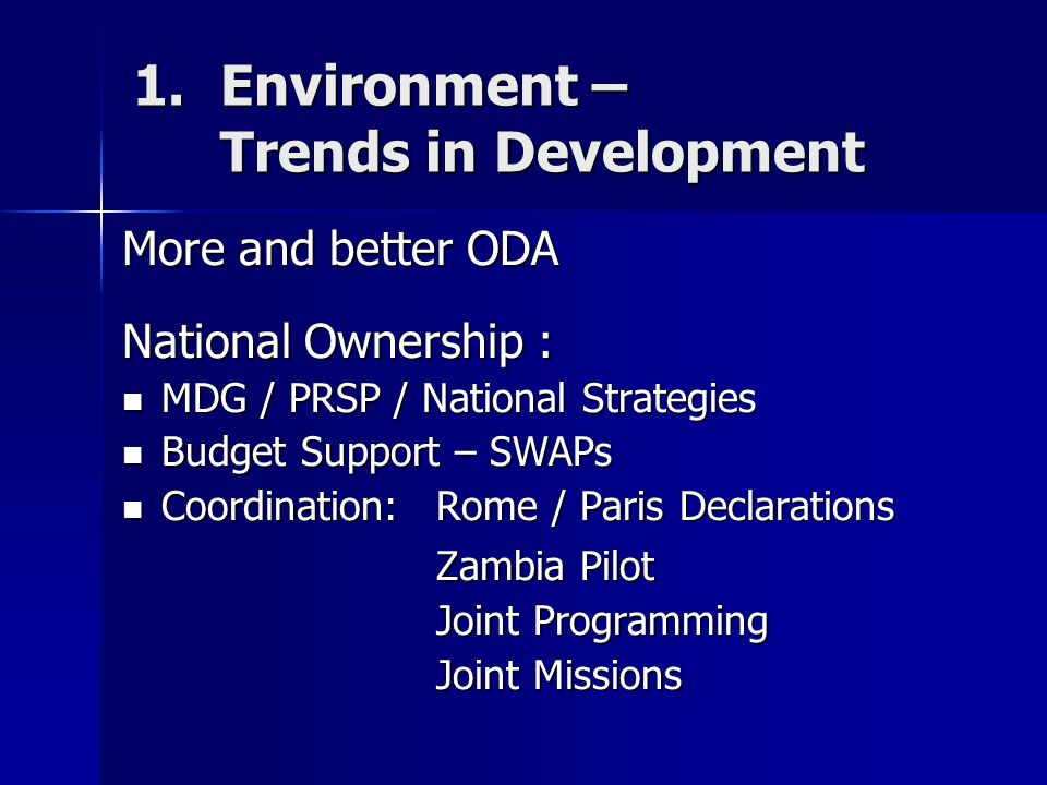 1.Environment – Trends in Development More and better ODA National Ownership : MDG / PRSP / National Strategies MDG / PRSP / National Strategies Budget Support – SWAPs Budget Support – SWAPs Coordination: Rome / Paris Declarations Coordination: Rome / Paris Declarations Zambia Pilot Joint Programming Joint Missions