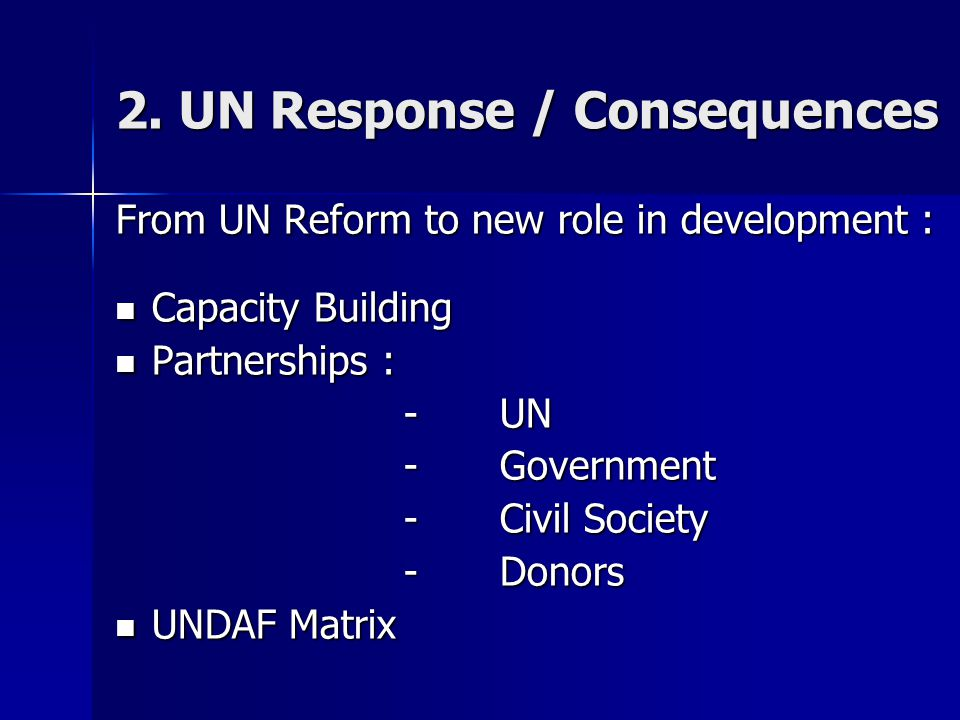 2. UN Response / Consequences From UN Reform to new role in development : Capacity Building Capacity Building Partnerships : Partnerships : -UN -Gover