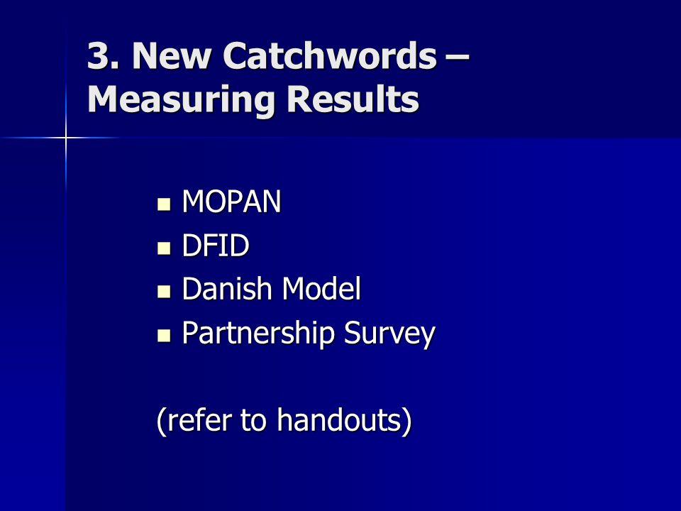 3. New Catchwords – Measuring Results MOPAN MOPAN DFID DFID Danish Model Danish Model Partnership Survey Partnership Survey (refer to handouts)