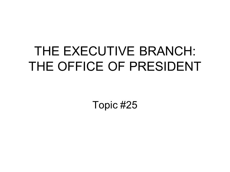 THE EXECUTIVE BRANCH: THE OFFICE OF PRESIDENT Topic #25