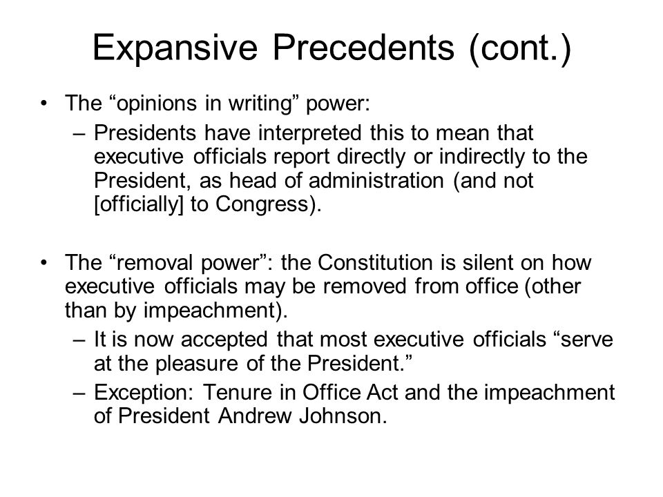 Expansive Precedents (cont.) The opinions in writing power: –Presidents have interpreted this to mean that executive officials report directly or indirectly to the President, as head of administration (and not [officially] to Congress).