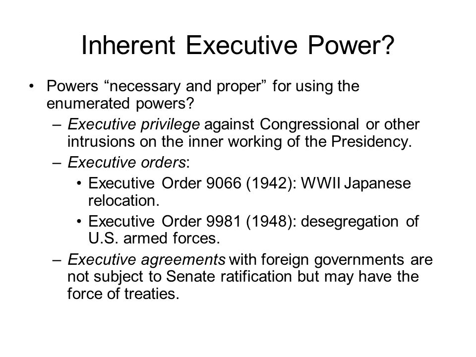 Inherent Executive Power. Powers necessary and proper for using the enumerated powers.
