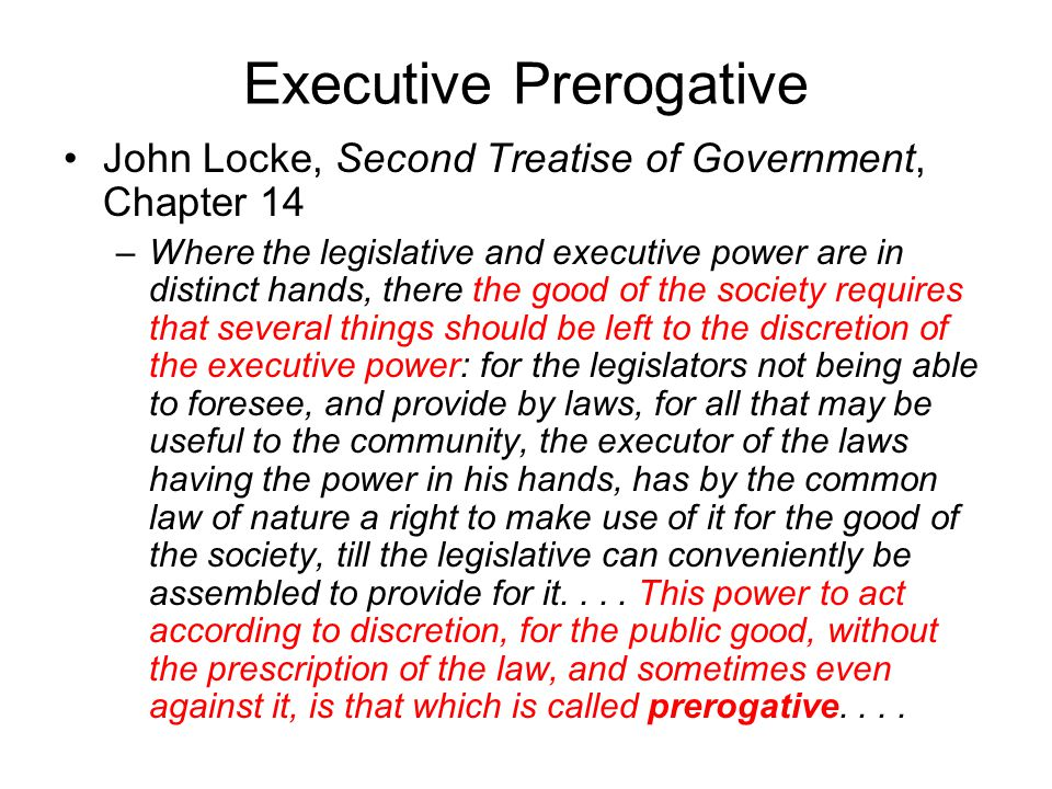 Executive Prerogative John Locke, Second Treatise of Government, Chapter 14 –Where the legislative and executive power are in distinct hands, there the good of the society requires that several things should be left to the discretion of the executive power: for the legislators not being able to foresee, and provide by laws, for all that may be useful to the community, the executor of the laws having the power in his hands, has by the common law of nature a right to make use of it for the good of the society, till the legislative can conveniently be assembled to provide for it....