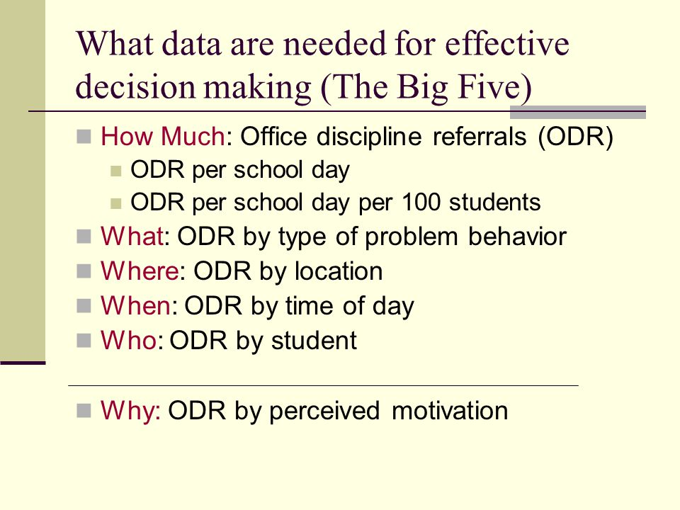 What data are needed for effective decision making (The Big Five) How Much: Office discipline referrals (ODR) ODR per school day ODR per school day per 100 students What: ODR by type of problem behavior Where: ODR by location When: ODR by time of day Who: ODR by student Why: ODR by perceived motivation
