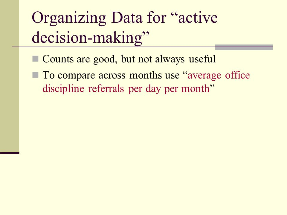 Organizing Data for active decision-making Counts are good, but not always useful To compare across months use average office discipline referrals per day per month