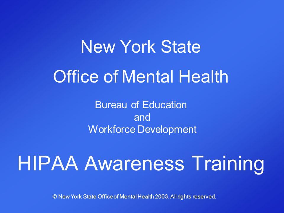 New York State Office of Mental Health Bureau of Education and Workforce Development HIPAA Awareness Training © New York State Office of Mental Health
