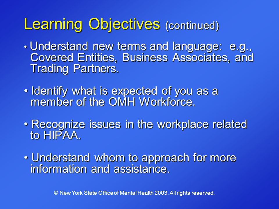 Learning Objectives (continued) Understand new terms and language: e.g., Covered Entities, Business Associates, and Trading Partners. Identify what is