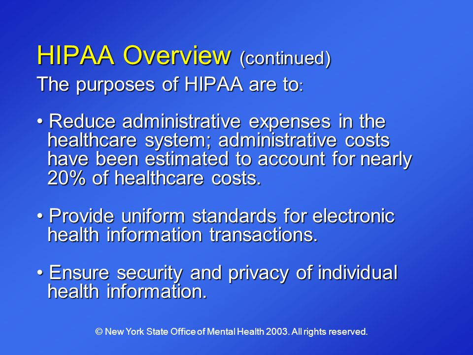 HIPAA Overview (continued) The purposes of HIPAA are to : Reduce administrative expenses in the healthcare system; administrative costs have been esti