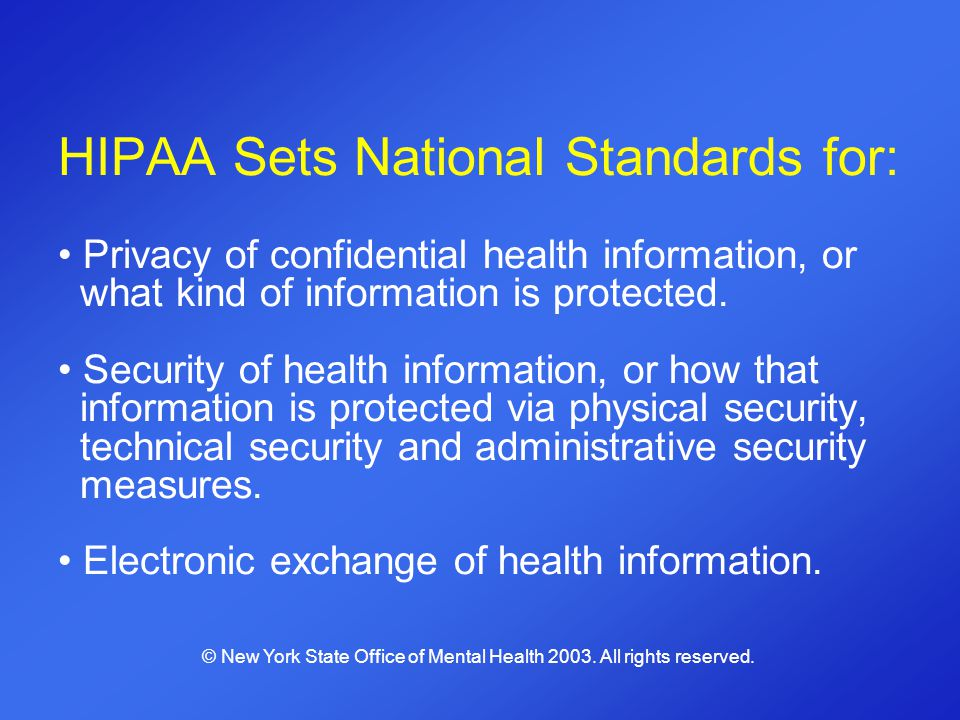 HIPAA Sets National Standards for: Privacy of confidential health information, or what kind of information is protected. Security of health informatio
