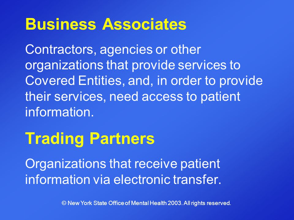 Business Associates Contractors, agencies or other organizations that provide services to Covered Entities, and, in order to provide their services, n