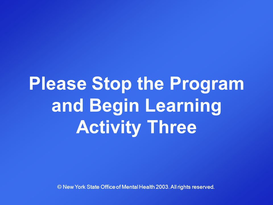 Please Stop the Program and Begin Learning Activity Three © New York State Office of Mental Health 2003. All rights reserved.