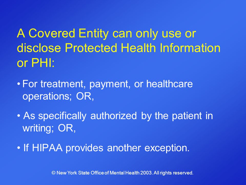 A Covered Entity can only use or disclose Protected Health Information or PHI: For treatment, payment, or healthcare operations; OR, As specifically a