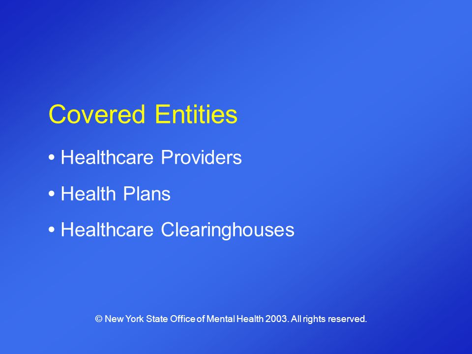 Covered Entities Healthcare Providers Health Plans Healthcare Clearinghouses © New York State Office of Mental Health 2003. All rights reserved.