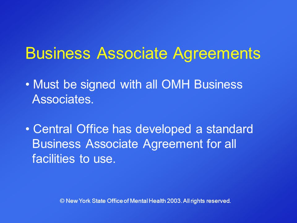 Business Associate Agreements Must be signed with all OMH Business Associates. Central Office has developed a standard Business Associate Agreement fo