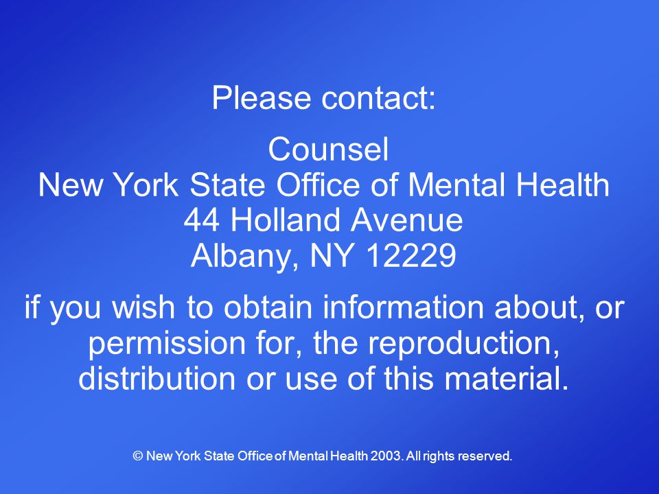 Please contact: Counsel New York State Office of Mental Health 44 Holland Avenue Albany, NY 12229 if you wish to obtain information about, or permissi
