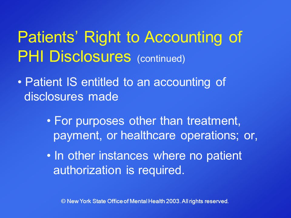 Patients Right to Accounting of PHI Disclosures (continued) Patient IS entitled to an accounting of disclosures made For purposes other than treatment