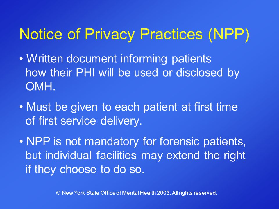 Notice of Privacy Practices (NPP) Written document informing patients how their PHI will be used or disclosed by OMH. Must be given to each patient at