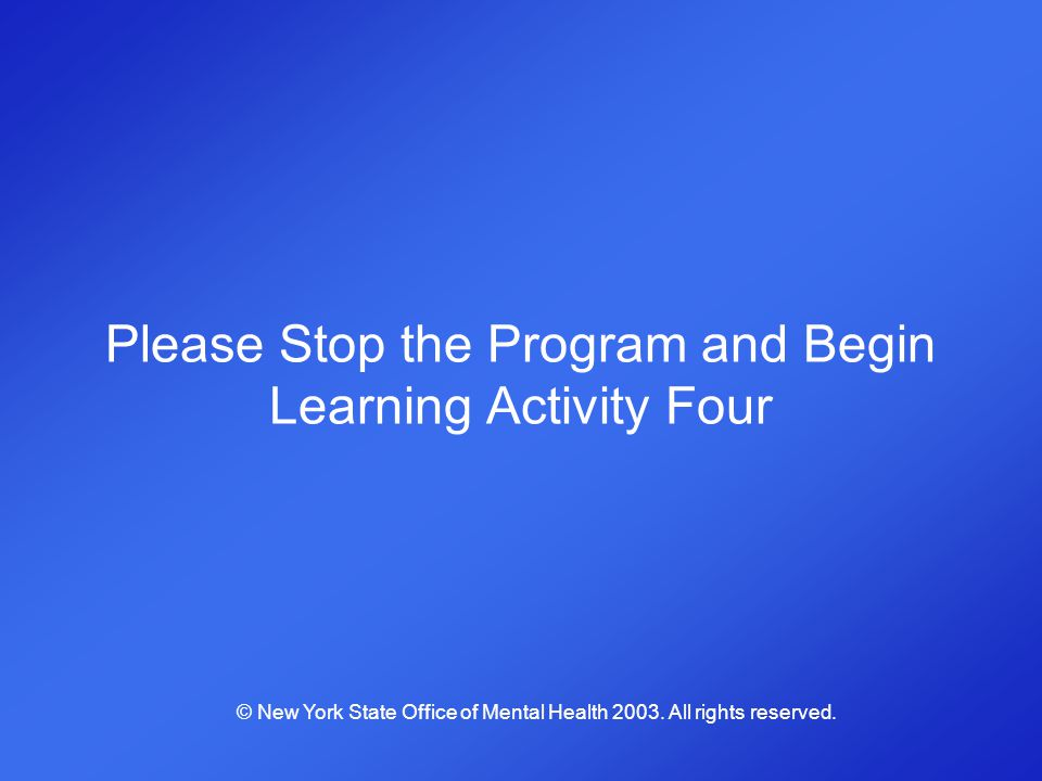 Please Stop the Program and Begin Learning Activity Four © New York State Office of Mental Health 2003. All rights reserved.
