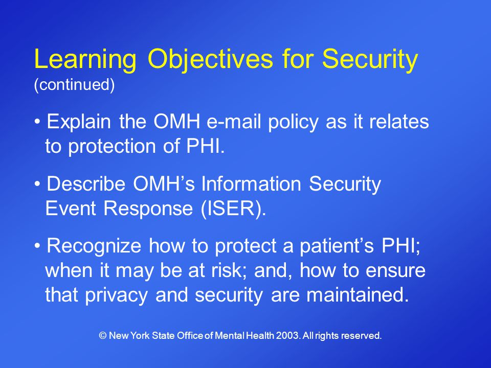 Learning Objectives for Security (continued) Explain the OMH e-mail policy as it relates to protection of PHI. Describe OMHs Information Security Even