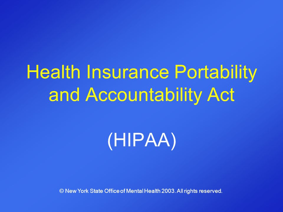 Health Insurance Portability and Accountability Act (HIPAA) © New York State Office of Mental Health 2003. All rights reserved.