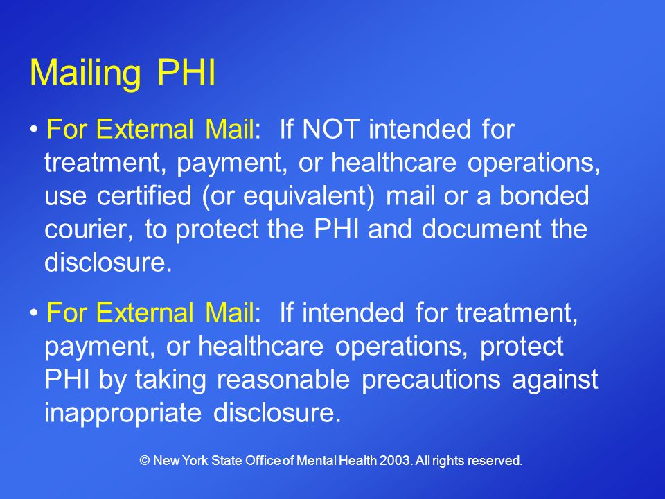 Mailing PHI For External Mail: If NOT intended for treatment, payment, or healthcare operations, use certified (or equivalent) mail or a bonded courie
