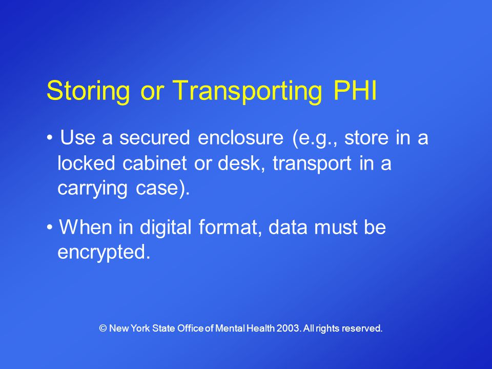 Storing or Transporting PHI Use a secured enclosure (e.g., store in a locked cabinet or desk, transport in a carrying case). When in digital format, d
