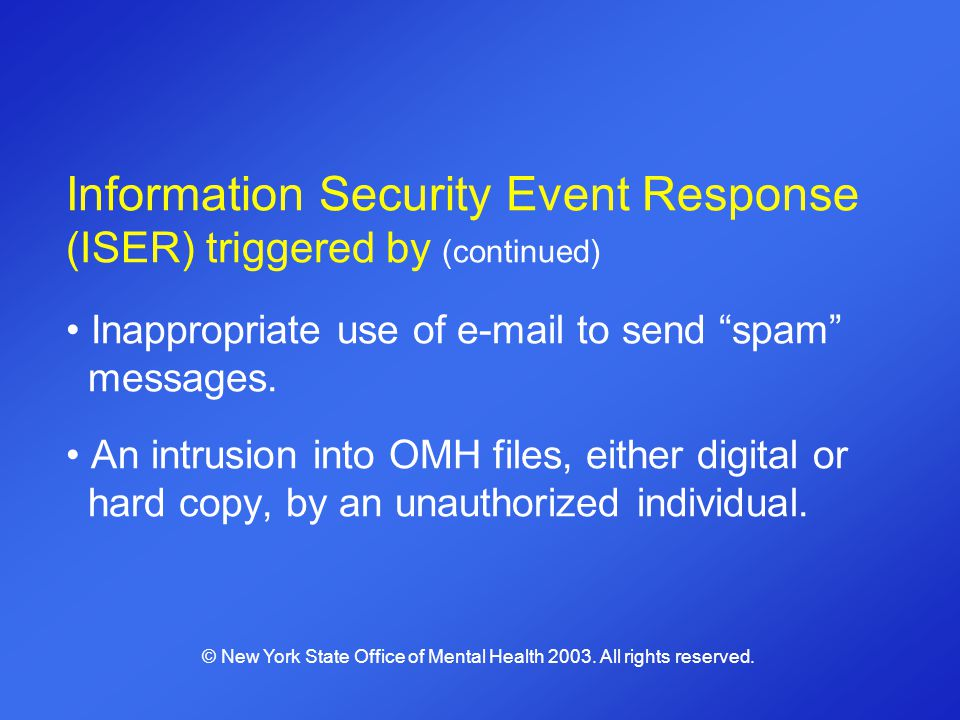 Information Security Event Response (ISER) triggered by (continued) Inappropriate use of e-mail to send spam messages. An intrusion into OMH files, ei