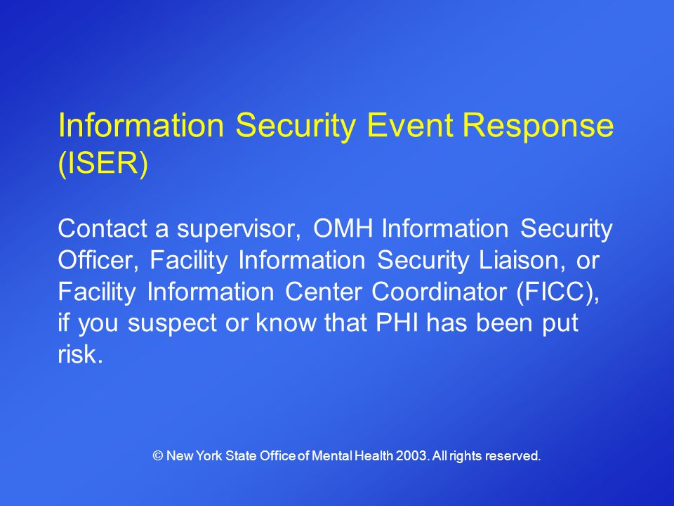 Information Security Event Response (ISER) Contact a supervisor, OMH Information Security Officer, Facility Information Security Liaison, or Facility