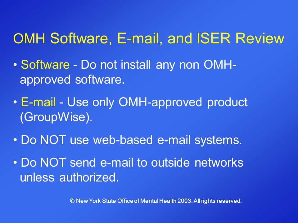 OMH Software, E-mail, and ISER Review Software - Do not install any non OMH- approved software. E-mail - Use only OMH-approved product (GroupWise). Do