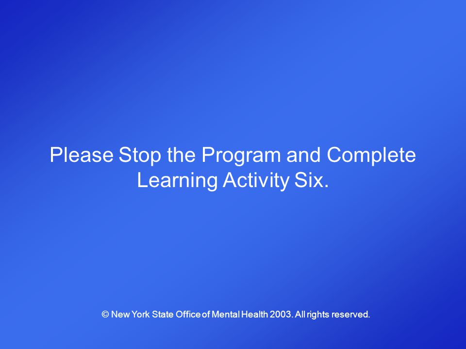 Please Stop the Program and Complete Learning Activity Six. © New York State Office of Mental Health 2003. All rights reserved.