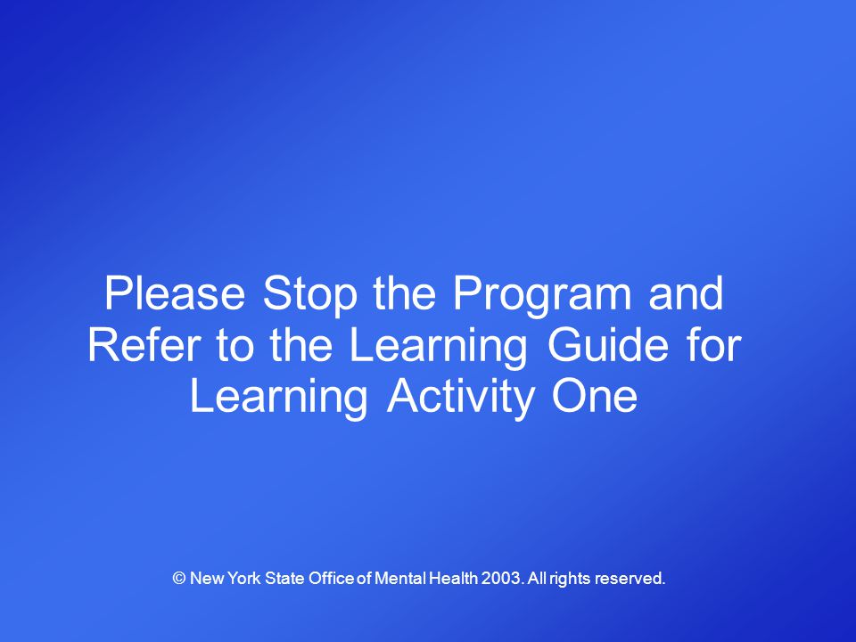 Please Stop the Program and Refer to the Learning Guide for Learning Activity One © New York State Office of Mental Health 2003. All rights reserved.