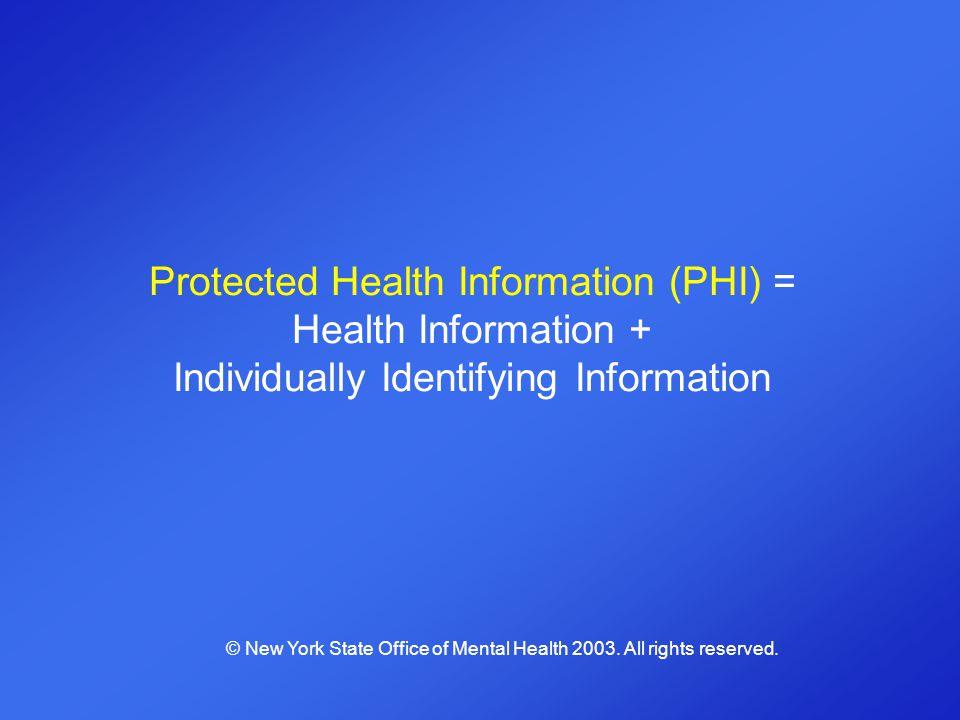 Protected Health Information (PHI) = Health Information + Individually Identifying Information © New York State Office of Mental Health 2003. All righ