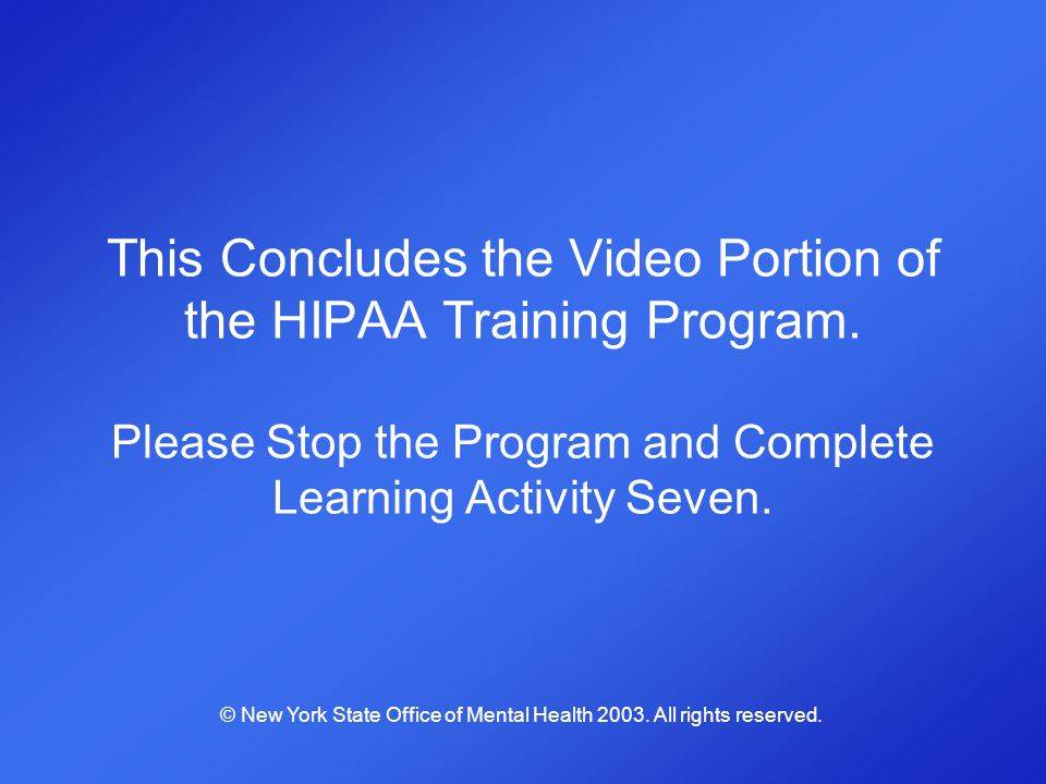 This Concludes the Video Portion of the HIPAA Training Program. Please Stop the Program and Complete Learning Activity Seven. © New York State Office