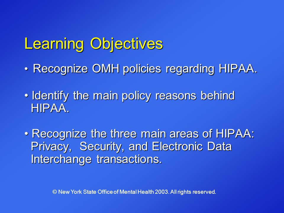Learning Objectives Recognize OMH policies regarding HIPAA. Identify the main policy reasons behind HIPAA. Recognize the three main areas of HIPAA: Pr