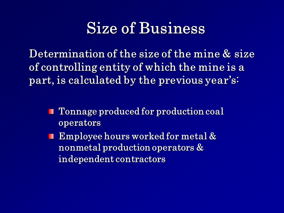 Size of Business Tonnage produced for production coal operators Employee hours worked for metal & nonmetal production operators & independent contractors Determination of the size of the mine & size of controlling entity of which the mine is a part, is calculated by the previous years: